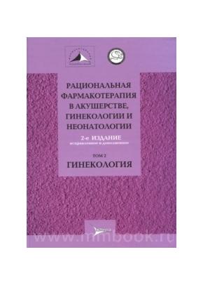 Рациональная фармакотерапия в акушерстве, гинекологии и неонатологии: руководство. В 2 томах. Т2. Гинекология