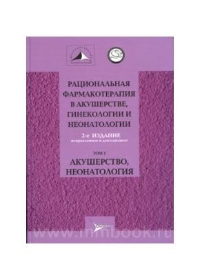 Рациональная фармакотерапия в акушерстве, гинекологии и неонатологии: руководство. В 2 томах. Т1. Акушерство, неонатология